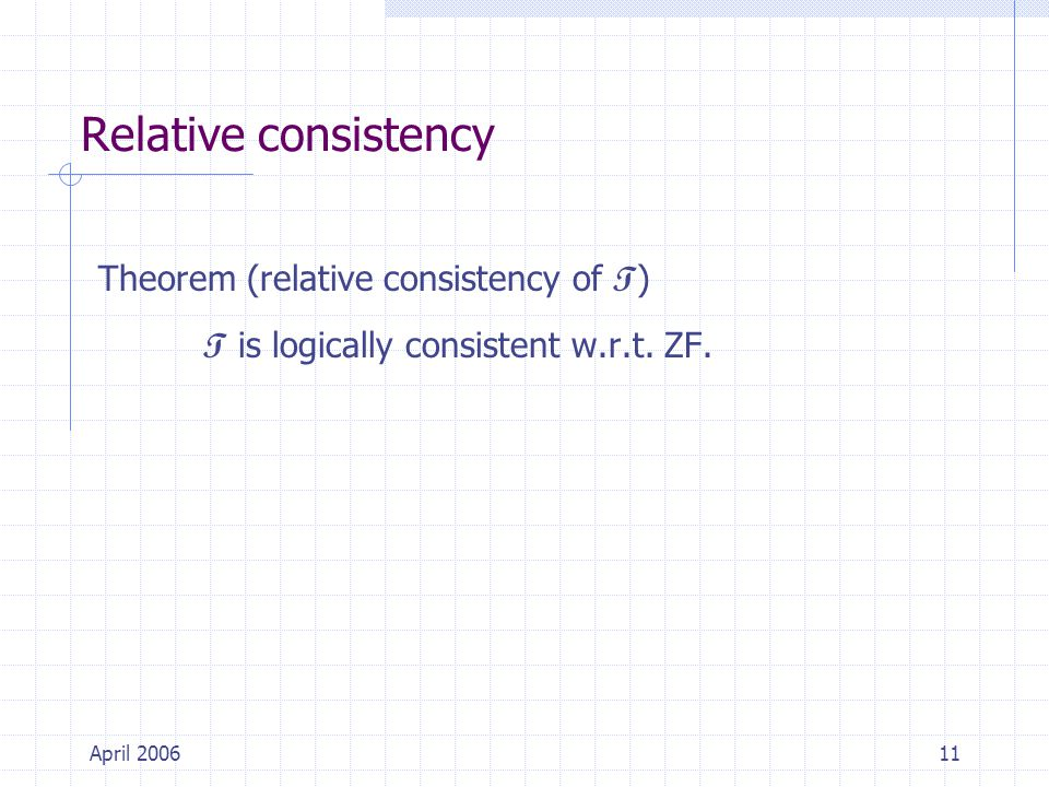 April 200611 Relative consistency Theorem (relative consistency of T ) T is logically consistent w.r.t.