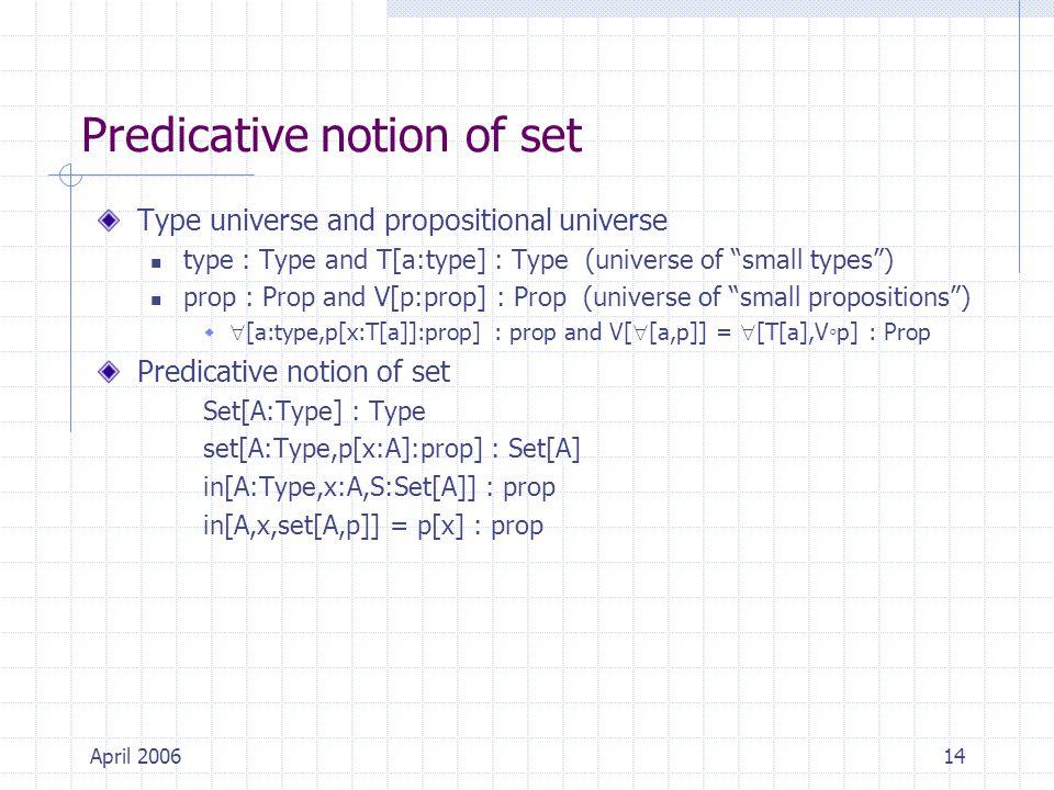 April 200614 Predicative notion of set Type universe and propositional universe type : Type and T[a:type] : Type (universe of small types ) prop : Prop and V[p:prop] : Prop (universe of small propositions )   [a:type,p[x:T[a]]:prop] : prop and V[  [a,p]] =  [T[a],V◦p] : Prop Predicative notion of set Set[A:Type] : Type set[A:Type,p[x:A]:prop] : Set[A] in[A:Type,x:A,S:Set[A]] : prop in[A,x,set[A,p]] = p[x] : prop