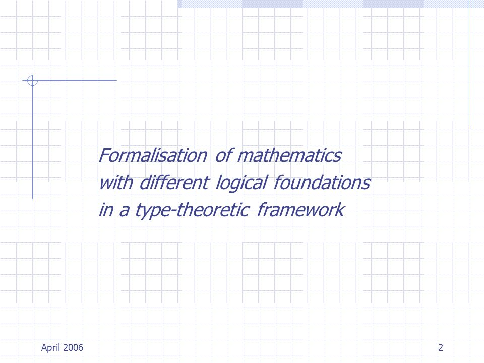 April 20062 Formalisation of mathematics with different logical foundations in a type-theoretic framework