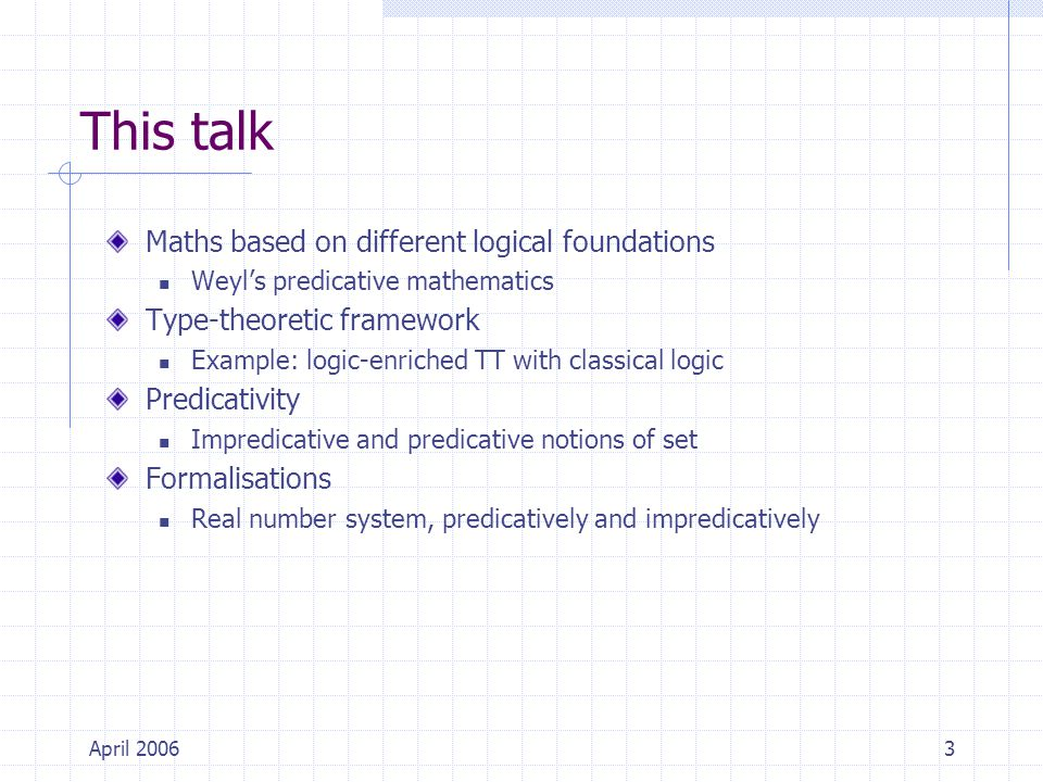 April 20063 This talk Maths based on different logical foundations Weyl's predicative mathematics Type-theoretic framework Example: logic-enriched TT with classical logic Predicativity Impredicative and predicative notions of set Formalisations Real number system, predicatively and impredicatively