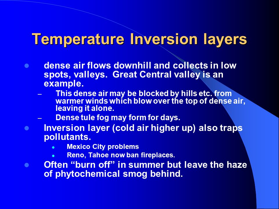 Temperature Inversion layers dense air flows downhill and collects in low spots, valleys.
