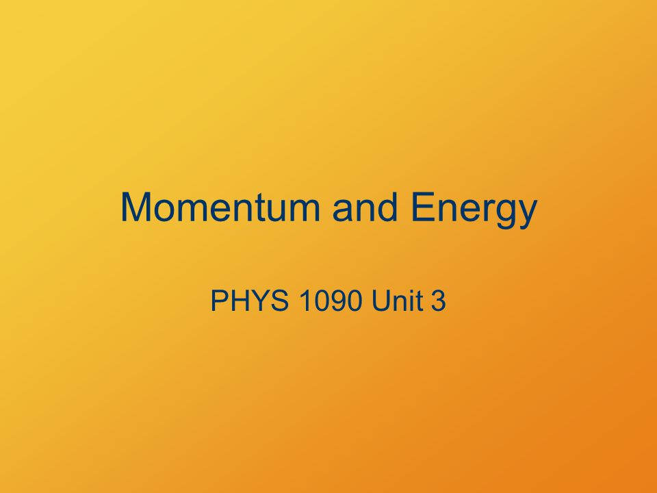 Momentum and Energy PHYS 1090 Unit 3