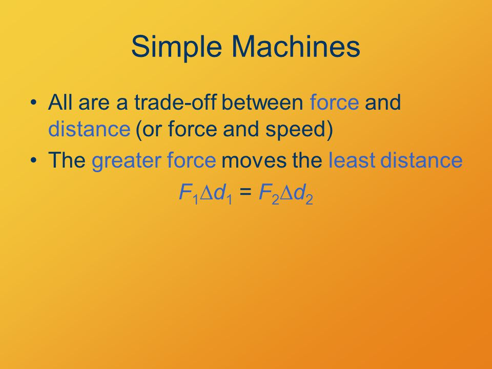 Simple Machines All are a trade-off between force and distance (or force and speed) The greater force moves the least distance F 1  d 1 = F 2  d 2