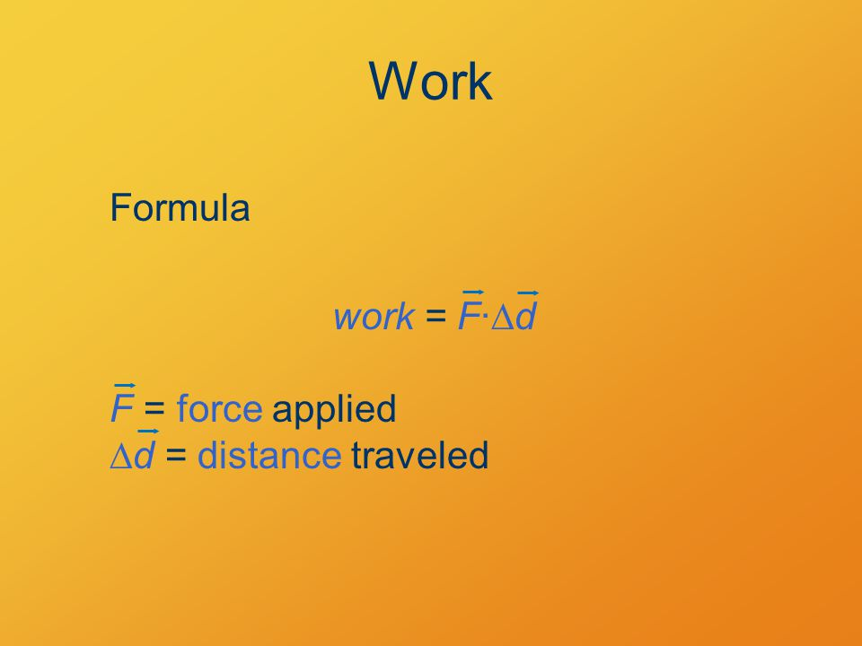 Work Formula work = F·  d F = force applied  d = distance traveled