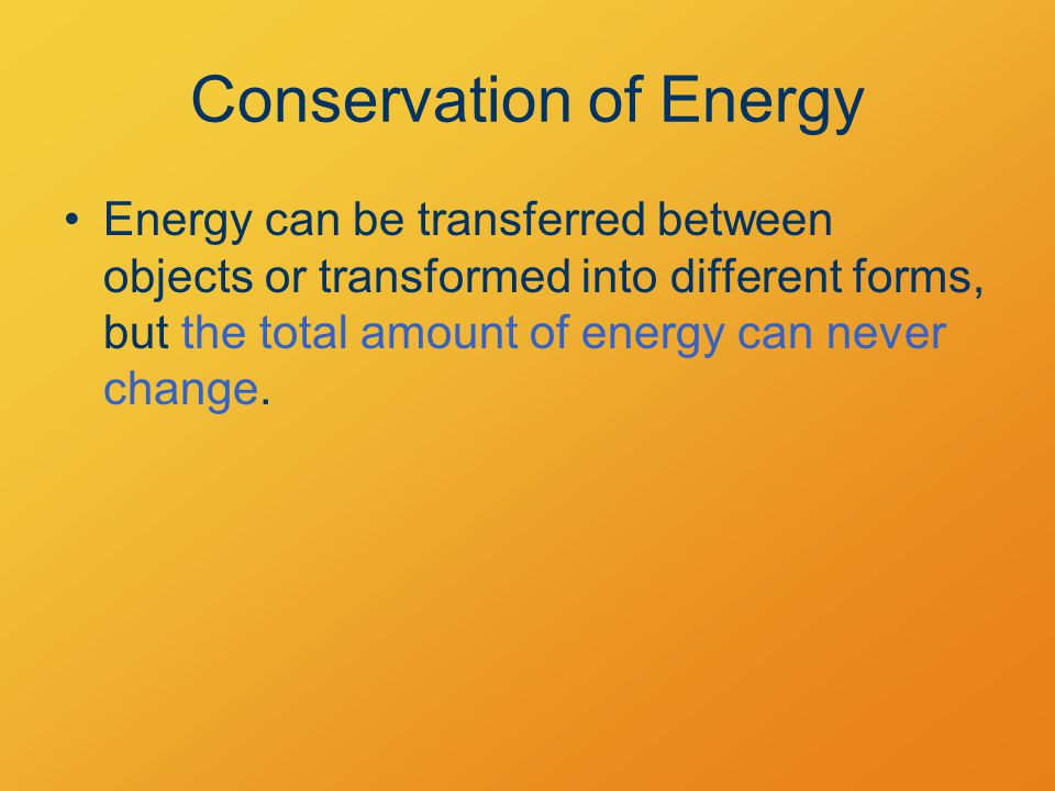 Conservation of Energy Energy can be transferred between objects or transformed into different forms, but the total amount of energy can never change.