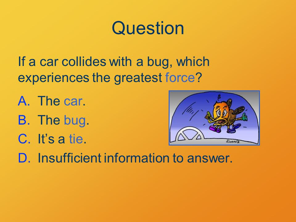 Question If a car collides with a bug, which experiences the greatest force.