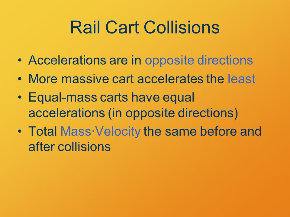 Accelerations are in opposite directions More massive cart accelerates the least Equal-mass carts have equal accelerations (in opposite directions) Total Mass·Velocity the same before and after collisions