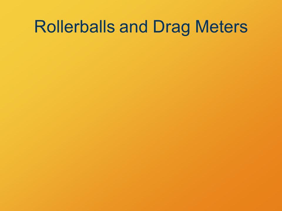 Rollerballs and Drag Meters