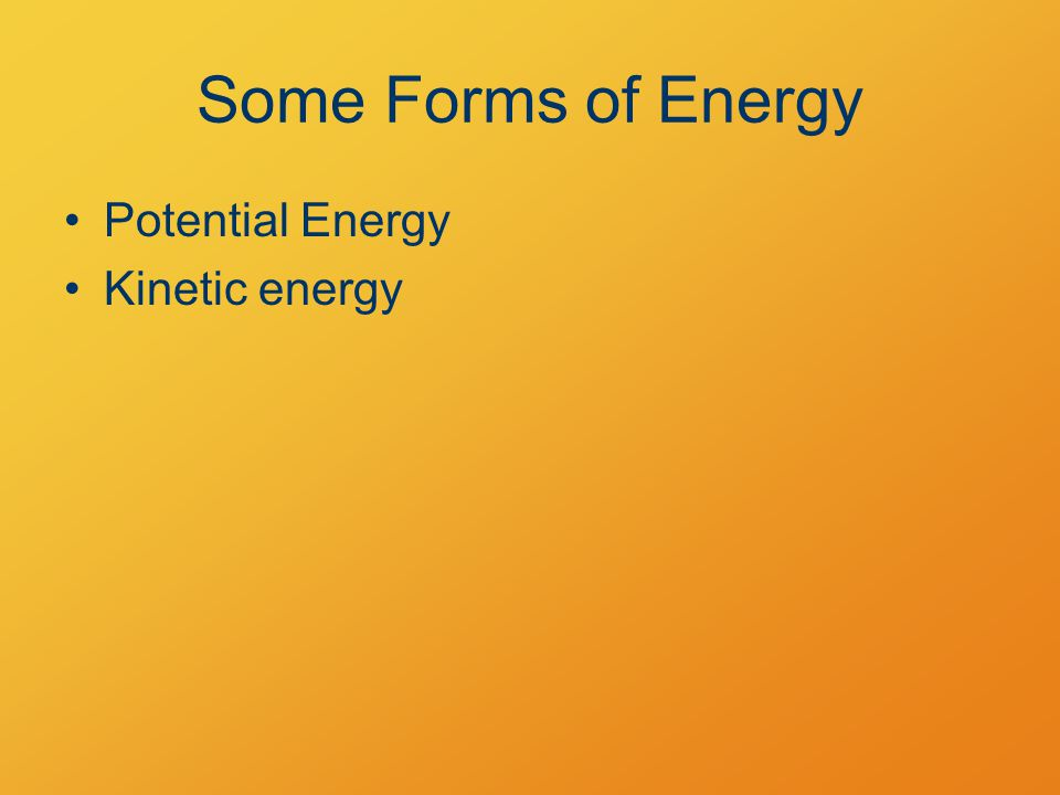 Some Forms of Energy Potential Energy Kinetic energy
