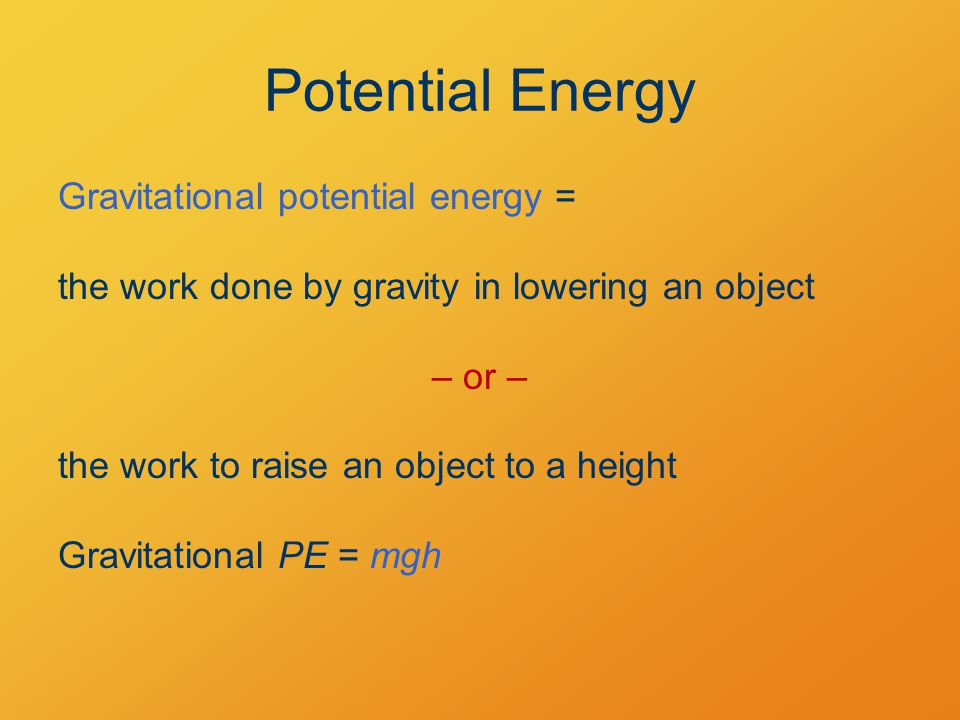 Potential Energy Gravitational potential energy = the work done by gravity in lowering an object – or – the work to raise an object to a height Gravitational PE = mgh