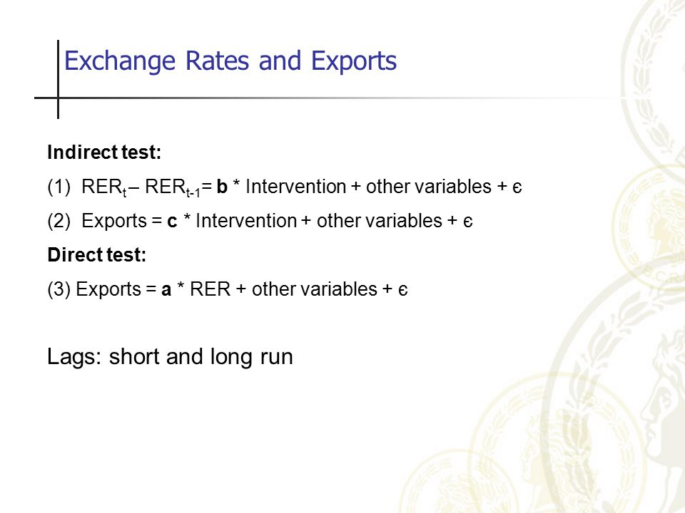 Exchange Rates and Exports Indirect test: (1)RER t – RER t-1 = b * Intervention + other variables + є (2)Exports = c * Intervention + other variables + є Direct test: (3) Exports = a * RER + other variables + є Lags: short and long run