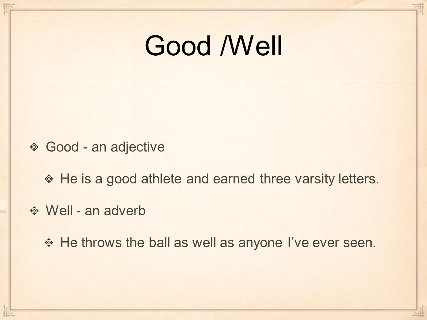Good /Well Good - an adjective He is a good athlete and earned three varsity letters.