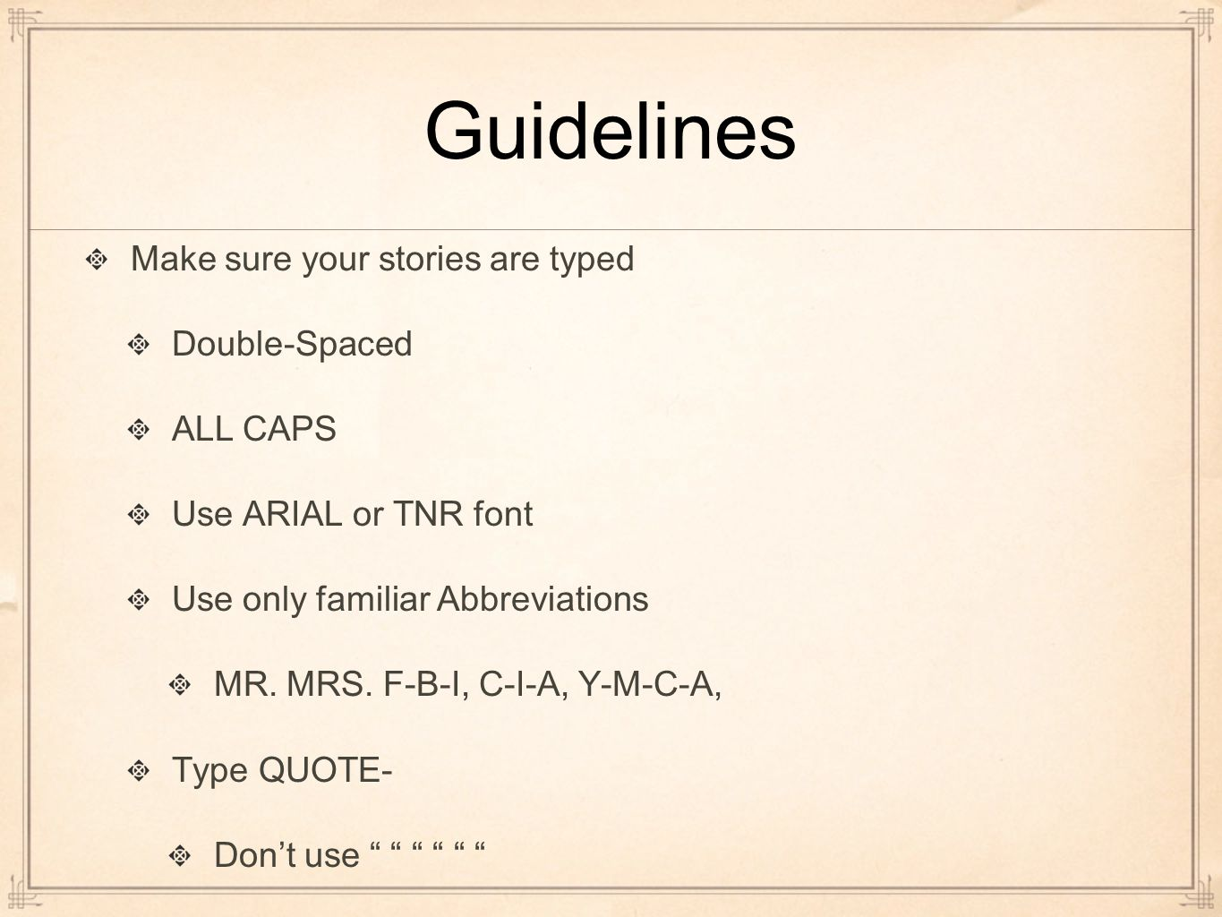 Guidelines Make sure your stories are typed Double-Spaced ALL CAPS Use ARIAL or TNR font Use only familiar Abbreviations MR.