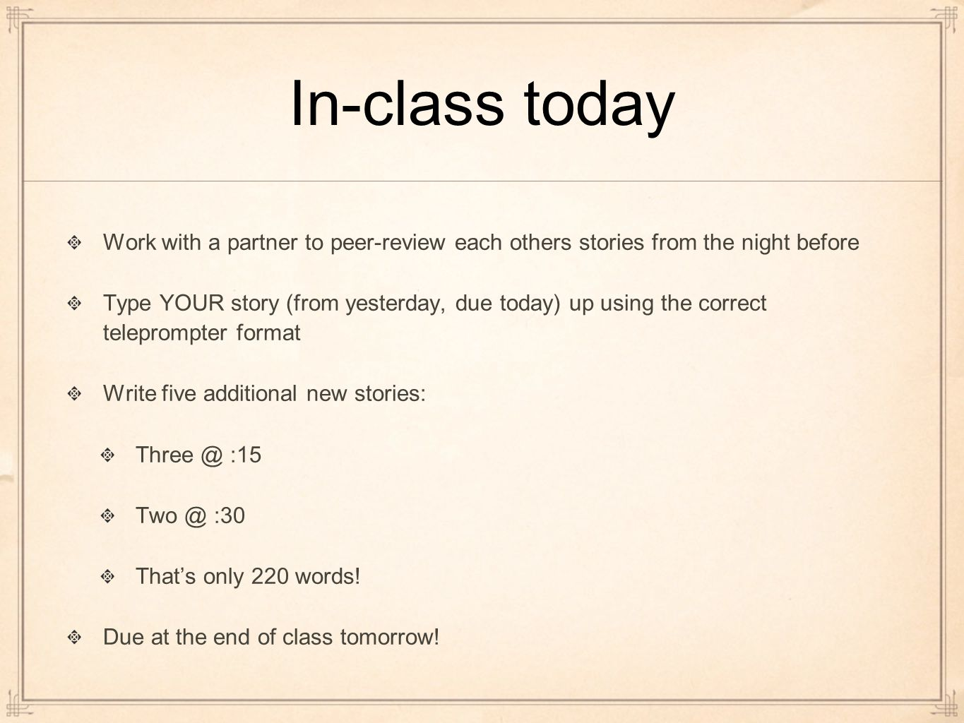 In-class today Work with a partner to peer-review each others stories from the night before Type YOUR story (from yesterday, due today) up using the correct teleprompter format Write five additional new stories: Three @ :15 Two @ :30 That's only 220 words.