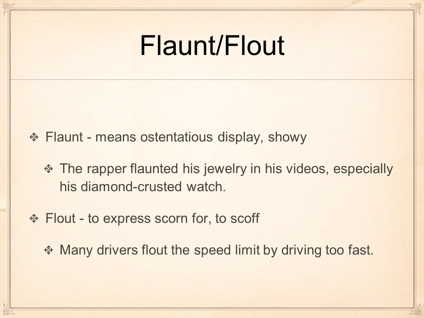 Flaunt/Flout Flaunt - means ostentatious display, showy The rapper flaunted his jewelry in his videos, especially his diamond-crusted watch.