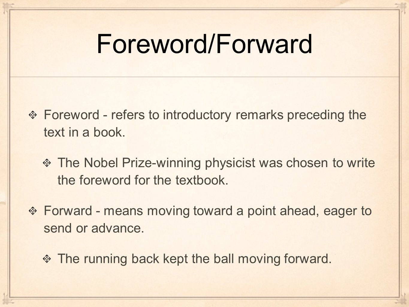 Foreword/Forward Foreword - refers to introductory remarks preceding the text in a book.