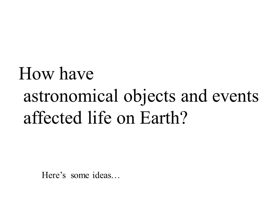 How have astronomical objects and events affected life on Earth Here's some ideas…