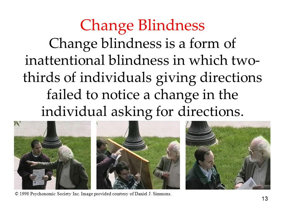 13 Change Blindness Change blindness is a form of inattentional blindness in which two- thirds of individuals giving directions failed to notice a cha