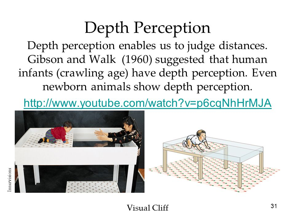 31 Depth Perception Visual Cliff Depth perception enables us to judge distances. Gibson and Walk (1960) suggested that human infants (crawling age) ha