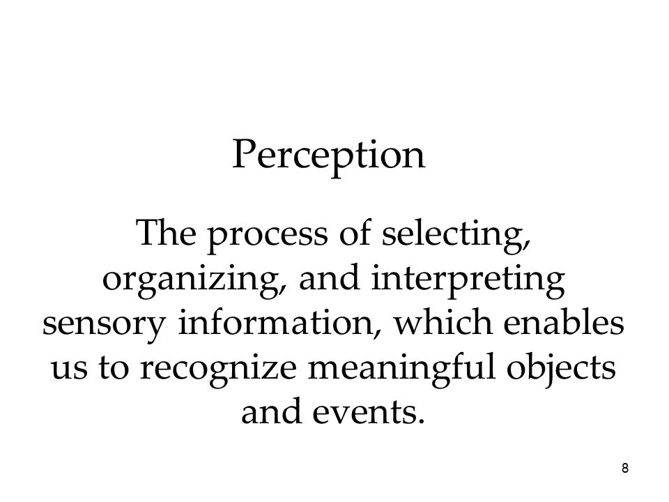 8 Perception The process of selecting, organizing, and interpreting sensory information, which enables us to recognize meaningful objects and events.