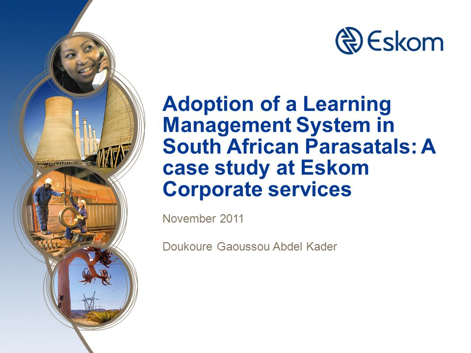 Adoption of a Learning Management System in South African Parasatals: A case study at Eskom Corporate services November 2011 Doukoure Gaoussou Abdel Kader