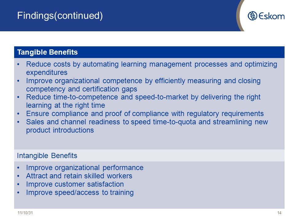 Findings(continued) 11/10/3114 Tangible Benefits Reduce costs by automating learning management processes and optimizing expenditures Improve organizational competence by efficiently measuring and closing competency and certification gaps Reduce time-to-competence and speed-to-market by delivering the right learning at the right time Ensure compliance and proof of compliance with regulatory requirements Sales and channel readiness to speed time-to-quota and streamlining new product introductions Intangible Benefits Improve organizational performance Attract and retain skilled workers Improve customer satisfaction Improve speed/access to training