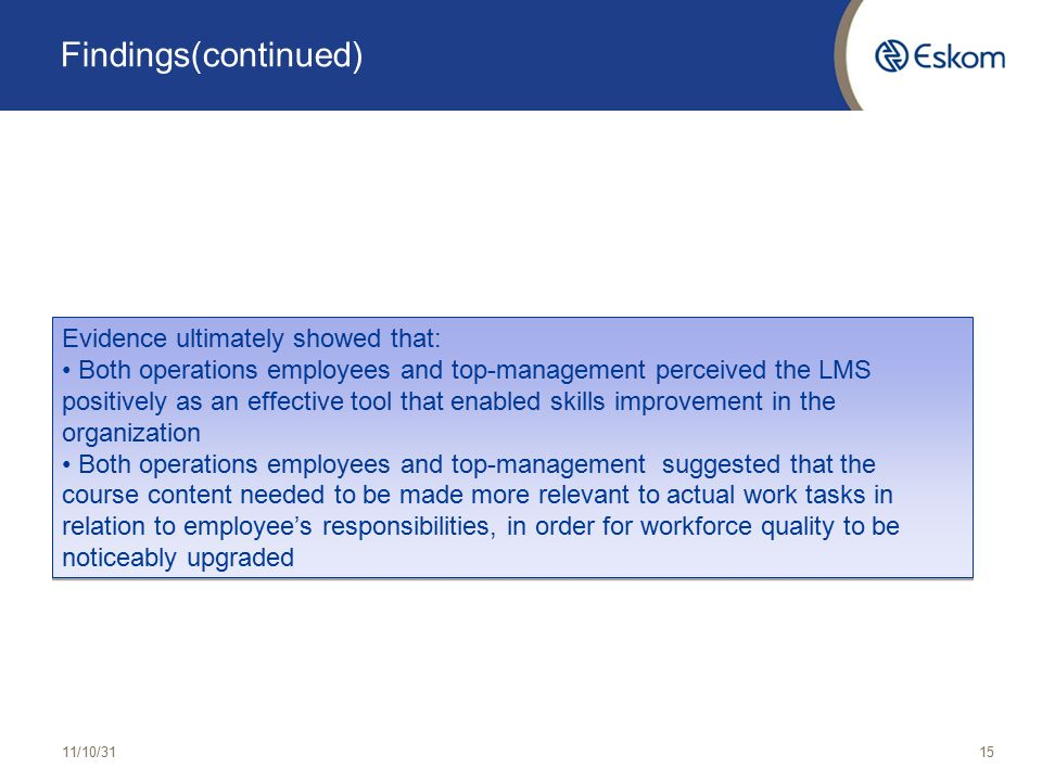 Findings(continued) 11/10/3115 Evidence ultimately showed that: Both operations employees and top-management perceived the LMS positively as an effective tool that enabled skills improvement in the organization Both operations employees and top-management suggested that the course content needed to be made more relevant to actual work tasks in relation to employee's responsibilities, in order for workforce quality to be noticeably upgraded Evidence ultimately showed that: Both operations employees and top-management perceived the LMS positively as an effective tool that enabled skills improvement in the organization Both operations employees and top-management suggested that the course content needed to be made more relevant to actual work tasks in relation to employee's responsibilities, in order for workforce quality to be noticeably upgraded