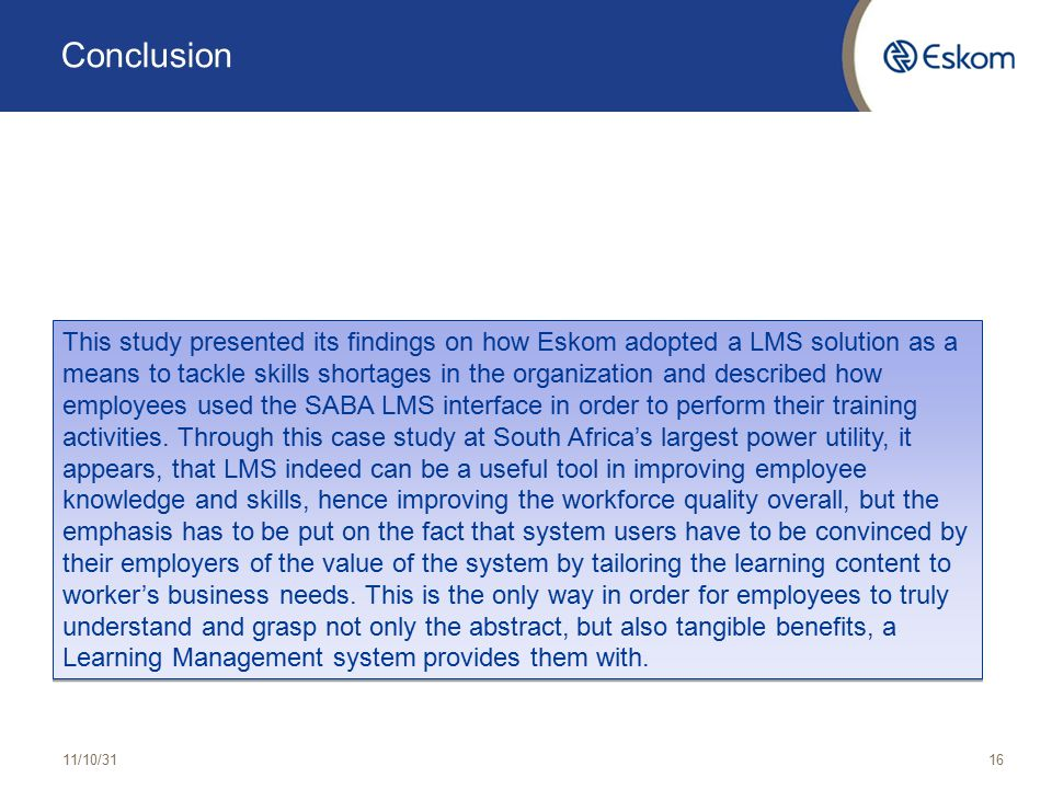 Conclusion 11/10/3116 This study presented its findings on how Eskom adopted a LMS solution as a means to tackle skills shortages in the organization and described how employees used the SABA LMS interface in order to perform their training activities.