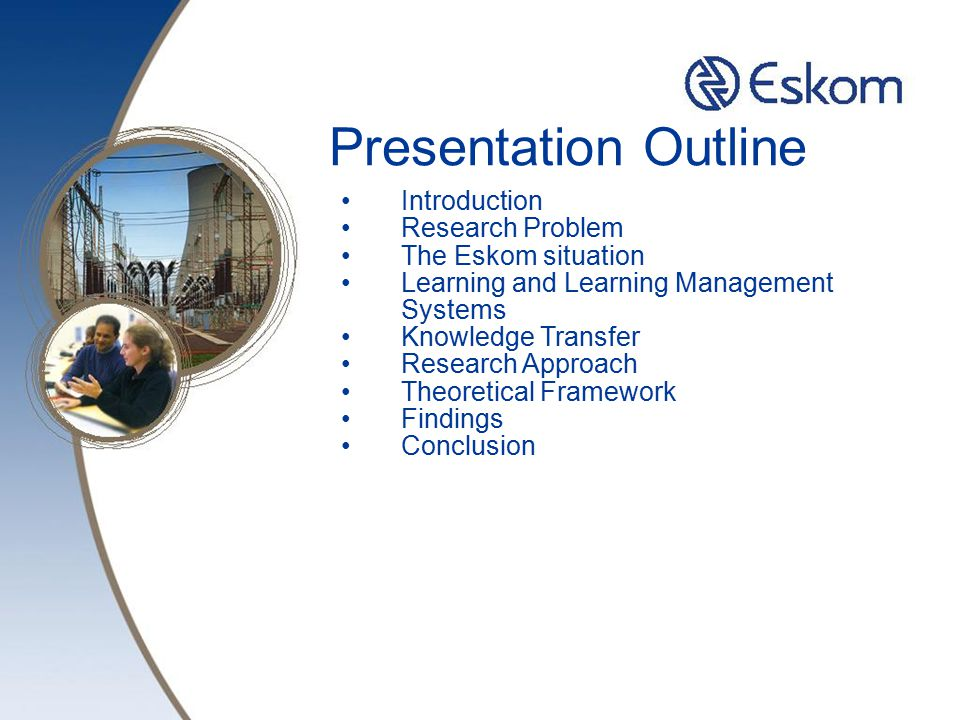 Presentation Outline Introduction Research Problem The Eskom situation Learning and Learning Management Systems Knowledge Transfer Research Approach Theoretical Framework Findings Conclusion