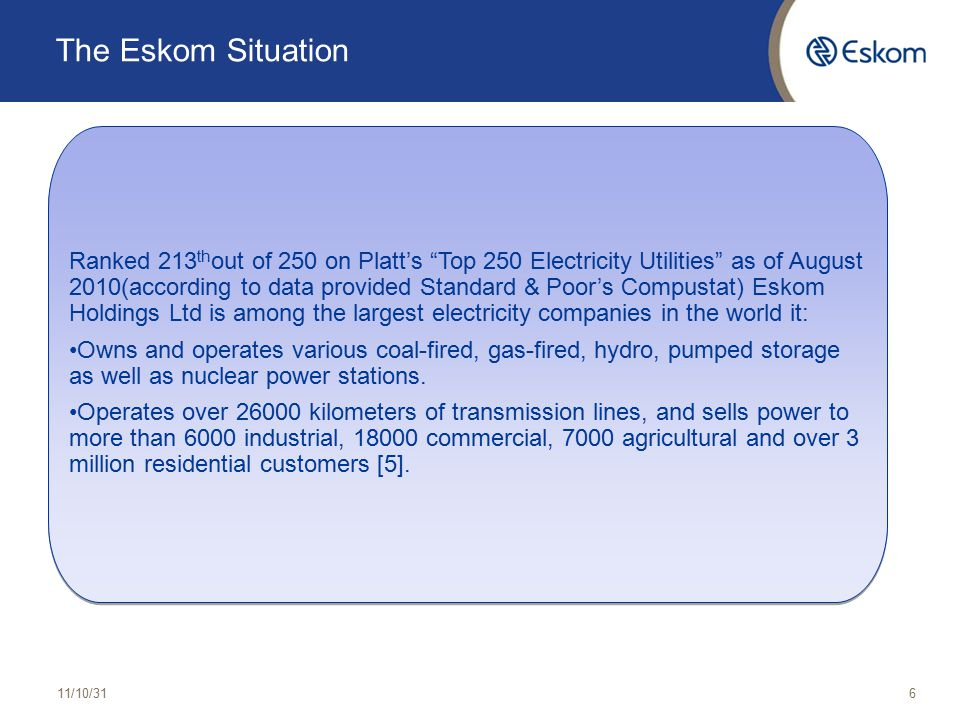 The Eskom Situation 11/10/316 Ranked 213 th out of 250 on Platt's Top 250 Electricity Utilities as of August 2010(according to data provided Standard & Poor's Compustat) Eskom Holdings Ltd is among the largest electricity companies in the world it: Owns and operates various coal-fired, gas-fired, hydro, pumped storage as well as nuclear power stations.