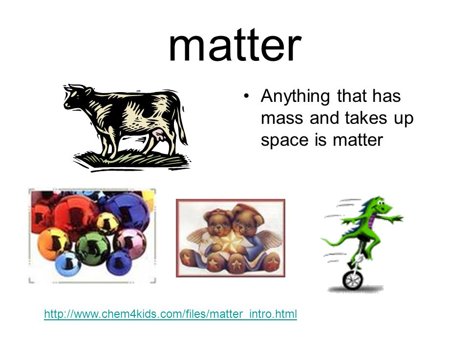 matter Anything that has mass and takes up space is matter http://www.chem4kids.com/files/matter_intro.html