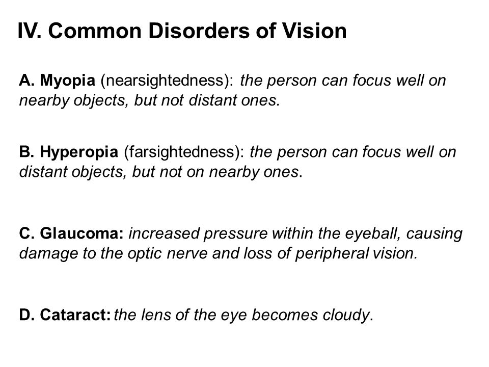 IV. Common Disorders of Vision A. Myopia (nearsightedness): the person can focus well on nearby objects, but not distant ones. B. Hyperopia (farsighte