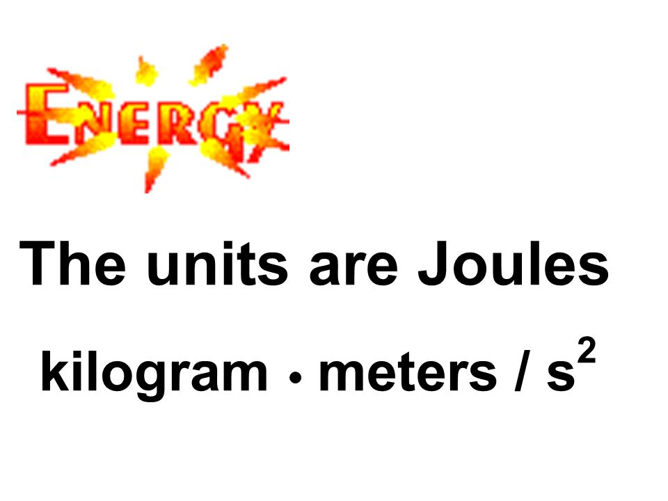 The units are Joules kilogram meters / s 2