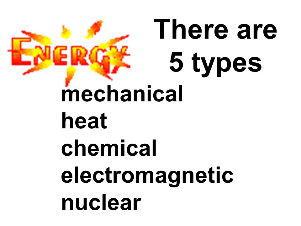 There are 5 types mechanical heat chemical electromagnetic nuclear