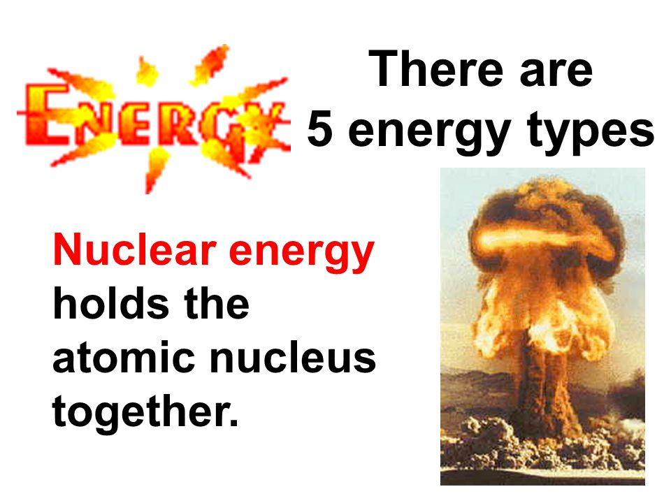 There are 5 energy types Nuclear energy holds the atomic nucleus together.