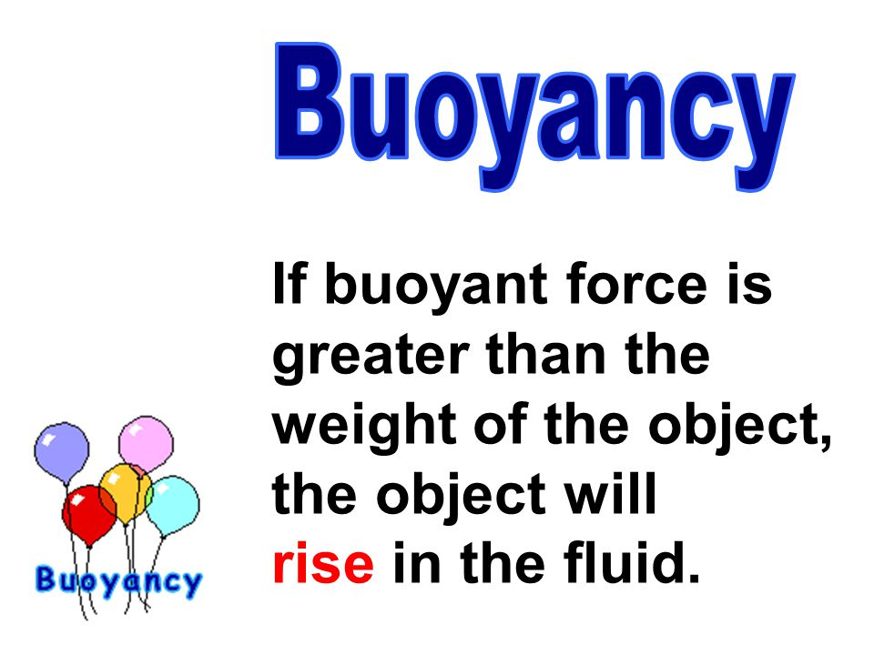 If buoyant force is greater than the weight of the object, the object will rise in the fluid.