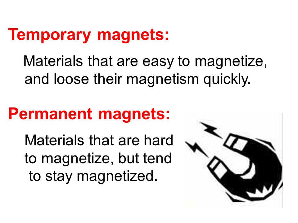 Temporary magnets: Materials that are easy to magnetize, and loose their magnetism quickly.