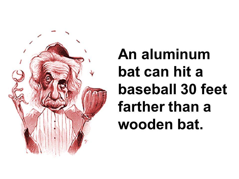 An aluminum bat can hit a baseball 30 feet farther than a wooden bat.