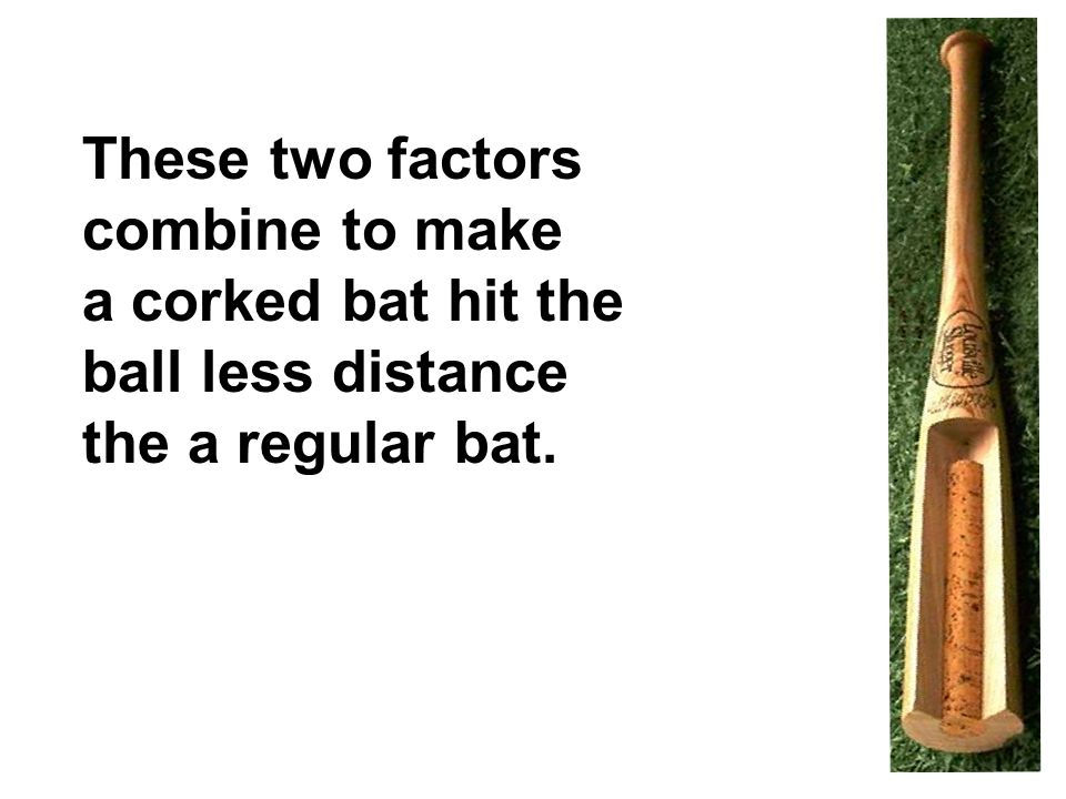 These two factors combine to make a corked bat hit the ball less distance the a regular bat.