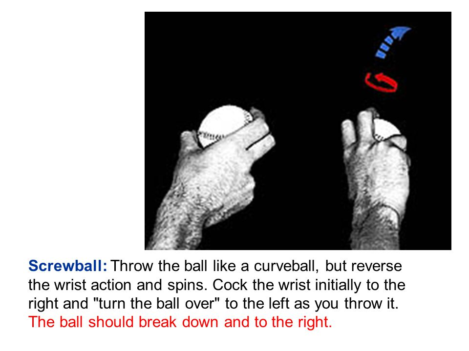 Screwball: Throw the ball like a curveball, but reverse the wrist action and spins.