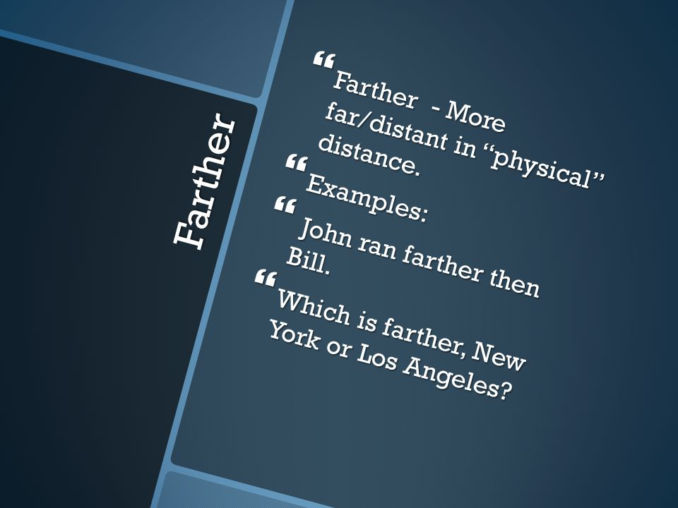 Further  Further – More far/distant in figuratively or non- physically and can also mean more/additional  Examples:  Nothing could be further from the truth.