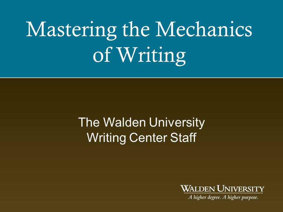 Mastering the Mechanics of Writing The Walden University Writing Center Staff