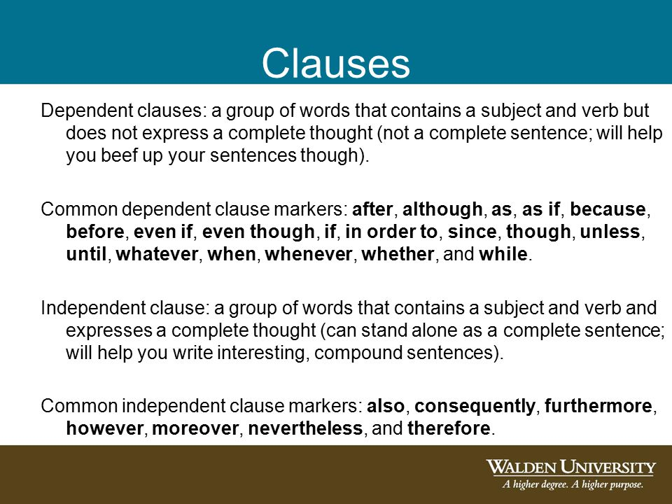 Clauses Dependent clauses: a group of words that contains a subject and verb but does not express a complete thought (not a complete sentence; will help you beef up your sentences though).