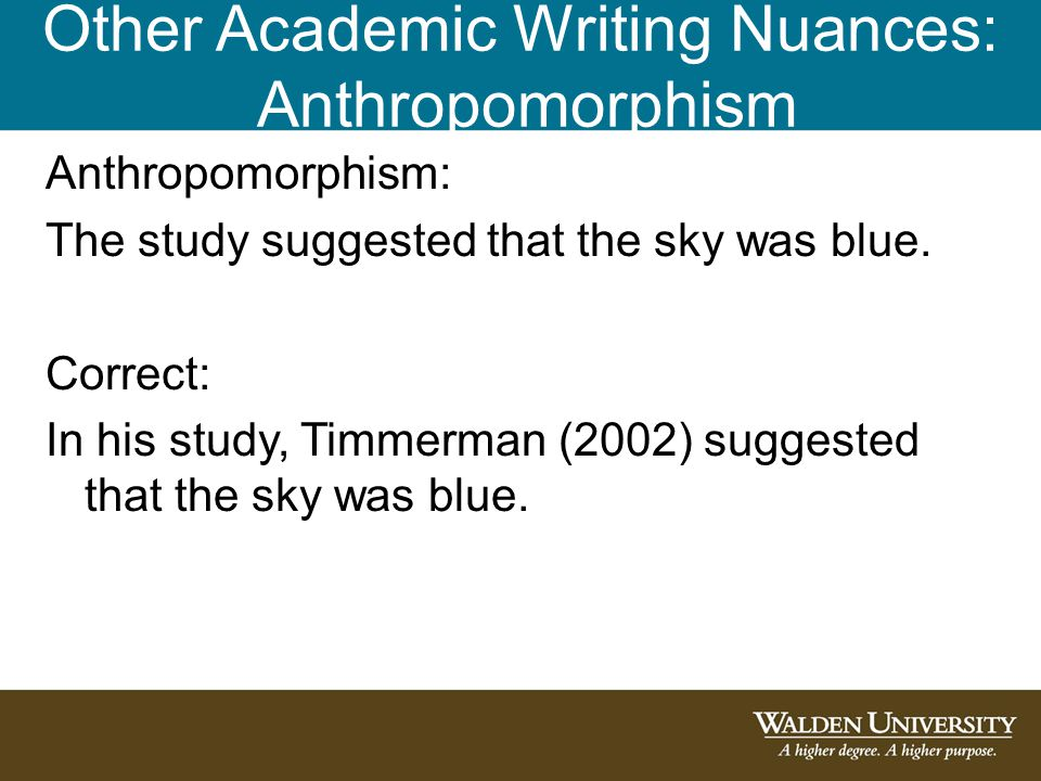 Other Academic Writing Nuances: Anthropomorphism Anthropomorphism: The study suggested that the sky was blue. Correct: In his study, Timmerman (2002)