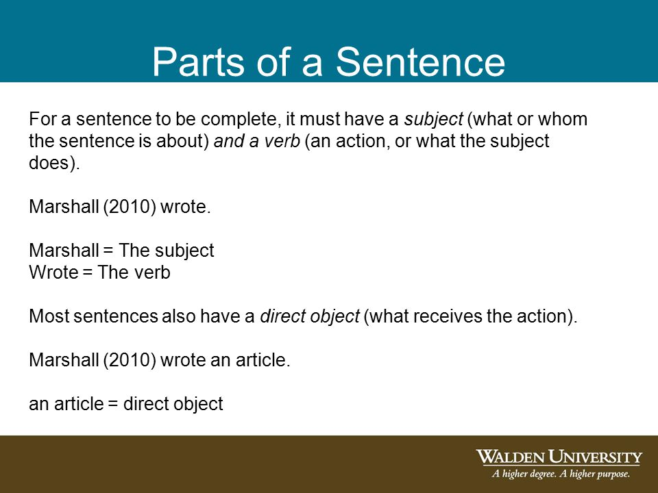 Parts of a Sentence For a sentence to be complete, it must have a subject (what or whom the sentence is about) and a verb (an action, or what the subject does).
