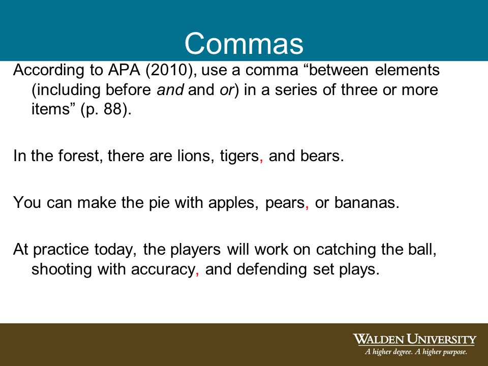 """Commas According to APA (2010), use a comma """"between elements (including before and and or) in a series of three or more items"""" (p. 88). In the forest"""