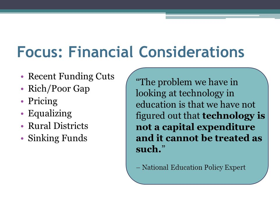 Focus: Financial Considerations Recent Funding Cuts Rich/Poor Gap Pricing Equalizing Rural Districts Sinking Funds The problem we have in looking at technology in education is that we have not figured out that technology is not a capital expenditure and it cannot be treated as such. – National Education Policy Expert
