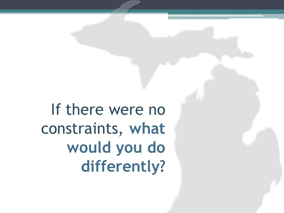 If there were no constraints, what would you do differently