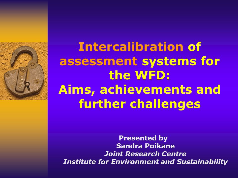 Intercalibration of assessment systems for the WFD: Aims, achievements and further challenges Presented by Sandra Poikane Joint Research Centre Institute for Environment and Sustainability