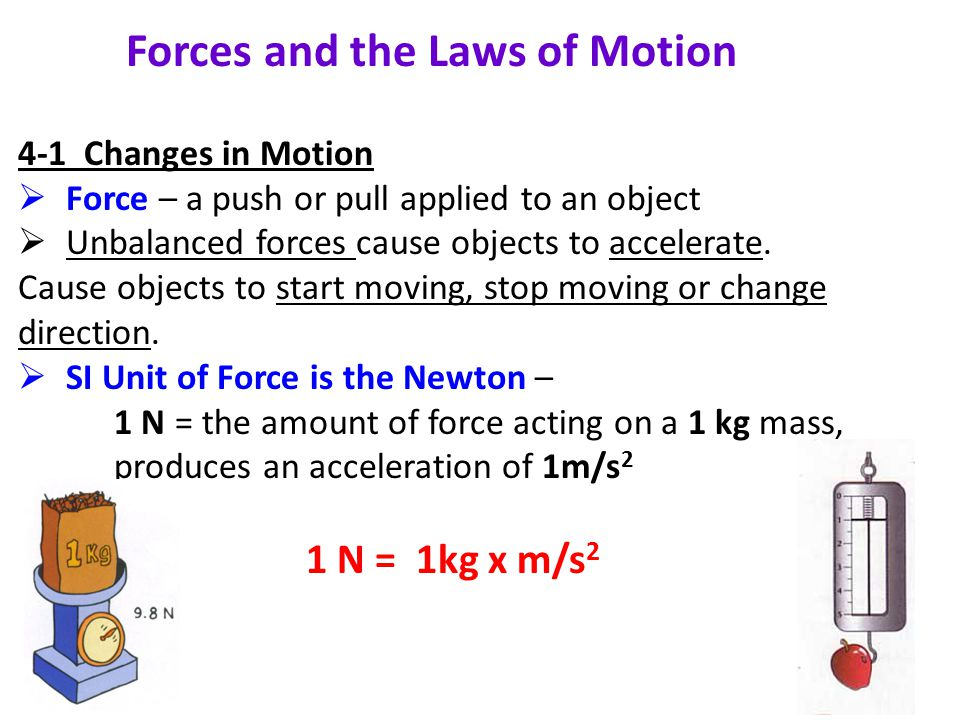 Forces and the Laws of Motion 4-1 Changes in Motion  Force – a push or pull applied to an object  Unbalanced forces cause objects to accelerate.